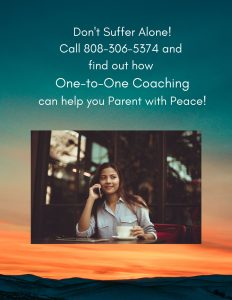 Don't Suffer Alone! Call 808-306-5374 and find out how One-to-One Coaching can help you Parent with Peace!